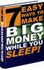 7 EASY WAYS TO MAKE BIG MONEY WHILE YOU SLEEP!!!